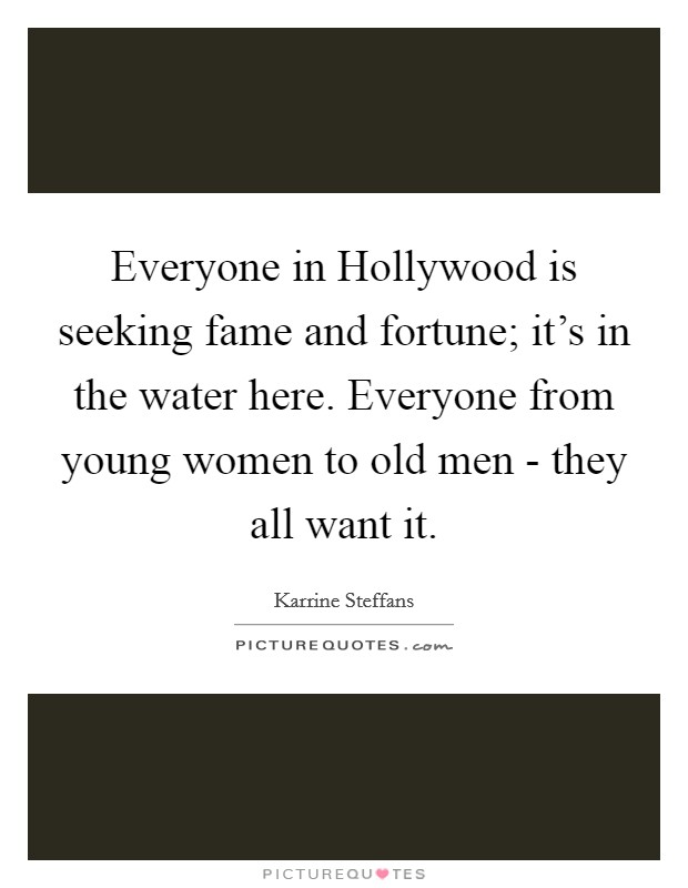 Everyone in Hollywood is seeking fame and fortune; it's in the water here. Everyone from young women to old men - they all want it Picture Quote #1
