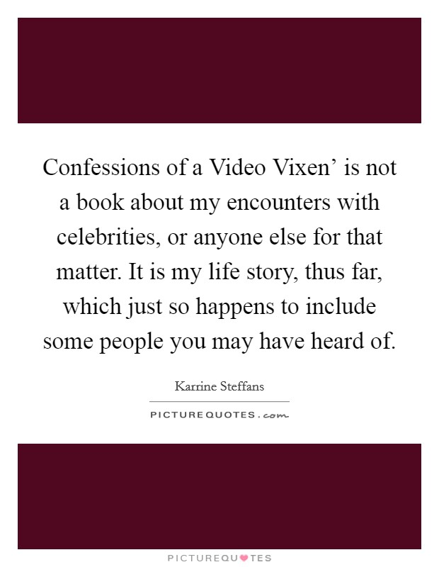 Confessions of a Video Vixen' is not a book about my encounters with celebrities, or anyone else for that matter. It is my life story, thus far, which just so happens to include some people you may have heard of Picture Quote #1