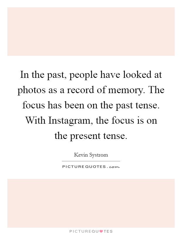 In the past, people have looked at photos as a record of memory. The focus has been on the past tense. With Instagram, the focus is on the present tense Picture Quote #1