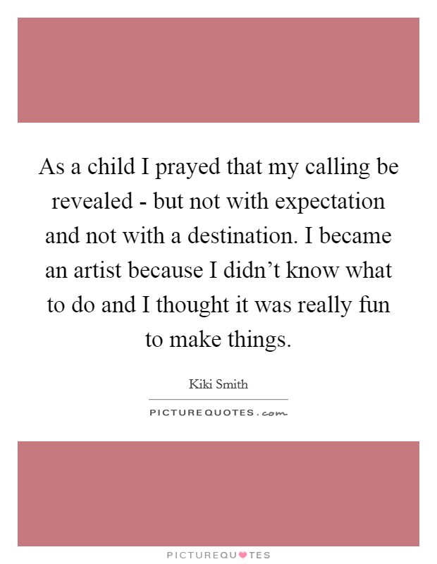 As a child I prayed that my calling be revealed - but not with expectation and not with a destination. I became an artist because I didn't know what to do and I thought it was really fun to make things Picture Quote #1