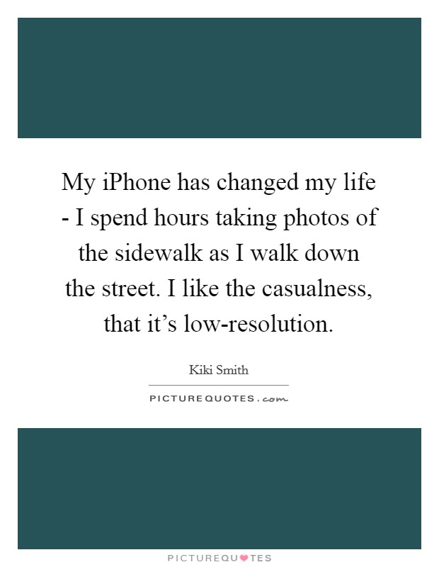 My iPhone has changed my life - I spend hours taking photos of the sidewalk as I walk down the street. I like the casualness, that it's low-resolution Picture Quote #1