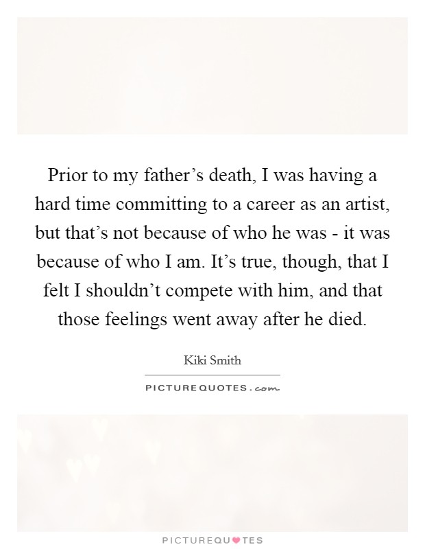 Prior to my father's death, I was having a hard time committing to a career as an artist, but that's not because of who he was - it was because of who I am. It's true, though, that I felt I shouldn't compete with him, and that those feelings went away after he died Picture Quote #1