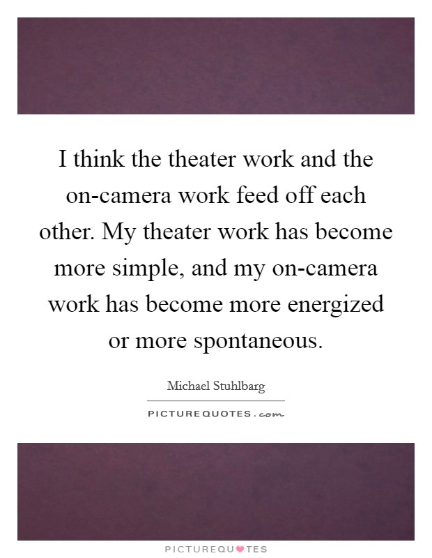 I think the theater work and the on-camera work feed off each other. My theater work has become more simple, and my on-camera work has become more energized or more spontaneous Picture Quote #1