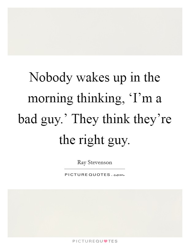 Nobody wakes up in the morning thinking, 'I'm a bad guy.' They think they're the right guy Picture Quote #1
