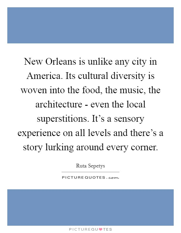New Orleans is unlike any city in America. Its cultural diversity is woven into the food, the music, the architecture - even the local superstitions. It's a sensory experience on all levels and there's a story lurking around every corner Picture Quote #1
