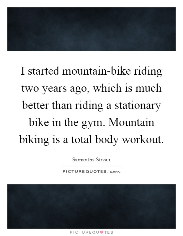 I started mountain-bike riding two years ago, which is much better than riding a stationary bike in the gym. Mountain biking is a total body workout Picture Quote #1