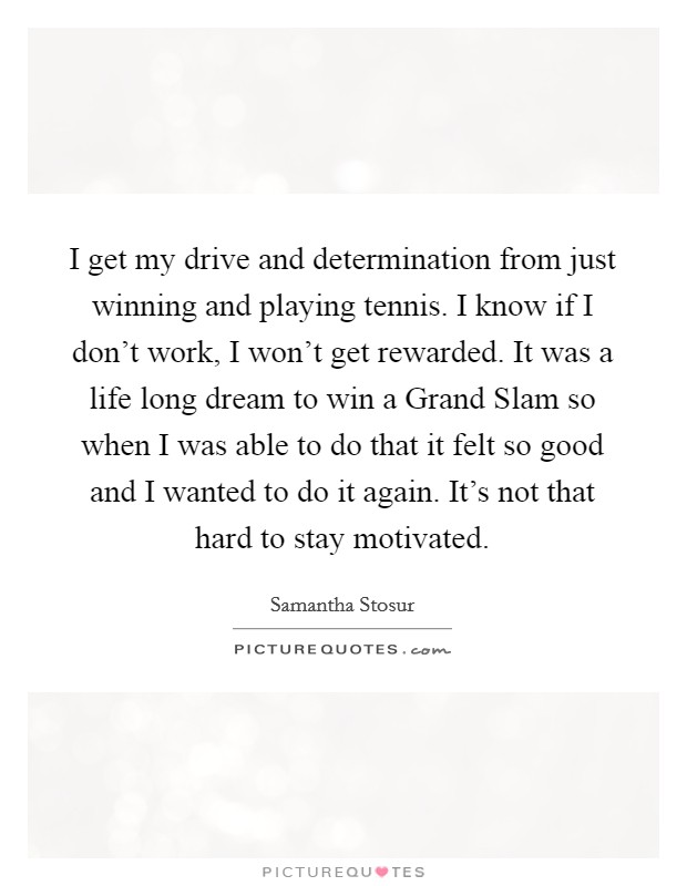 I get my drive and determination from just winning and playing tennis. I know if I don't work, I won't get rewarded. It was a life long dream to win a Grand Slam so when I was able to do that it felt so good and I wanted to do it again. It's not that hard to stay motivated Picture Quote #1