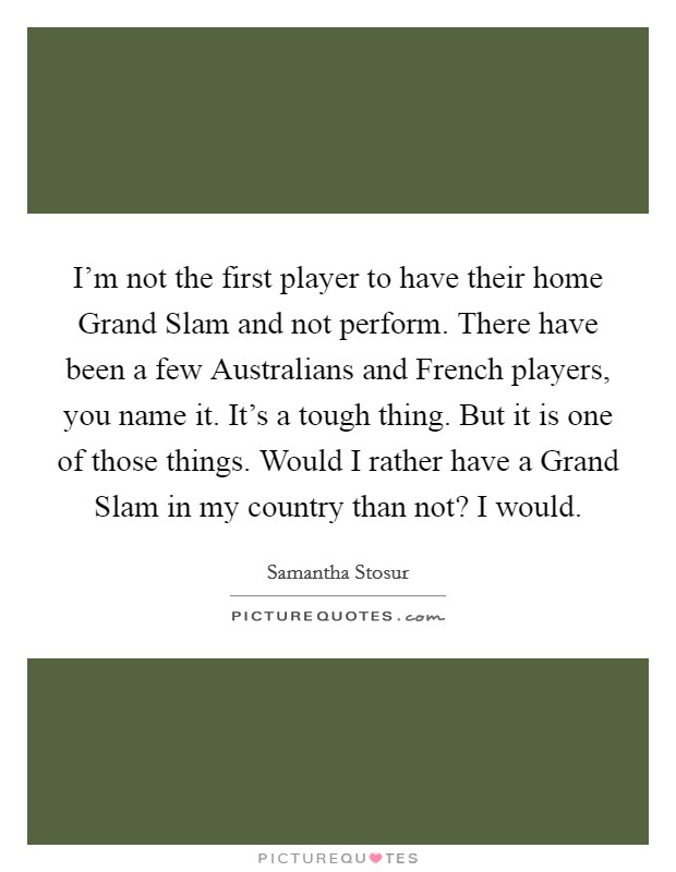 I'm not the first player to have their home Grand Slam and not perform. There have been a few Australians and French players, you name it. It's a tough thing. But it is one of those things. Would I rather have a Grand Slam in my country than not? I would Picture Quote #1
