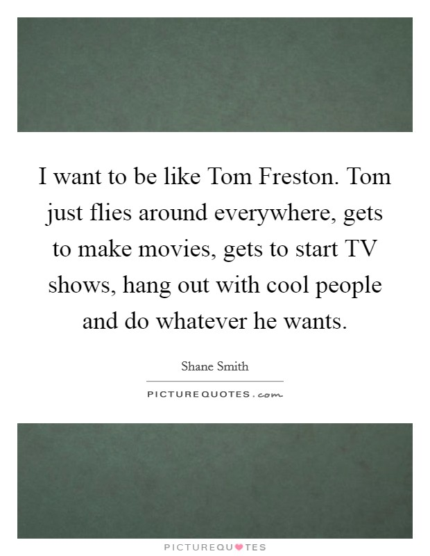 I want to be like Tom Freston. Tom just flies around everywhere, gets to make movies, gets to start TV shows, hang out with cool people and do whatever he wants Picture Quote #1