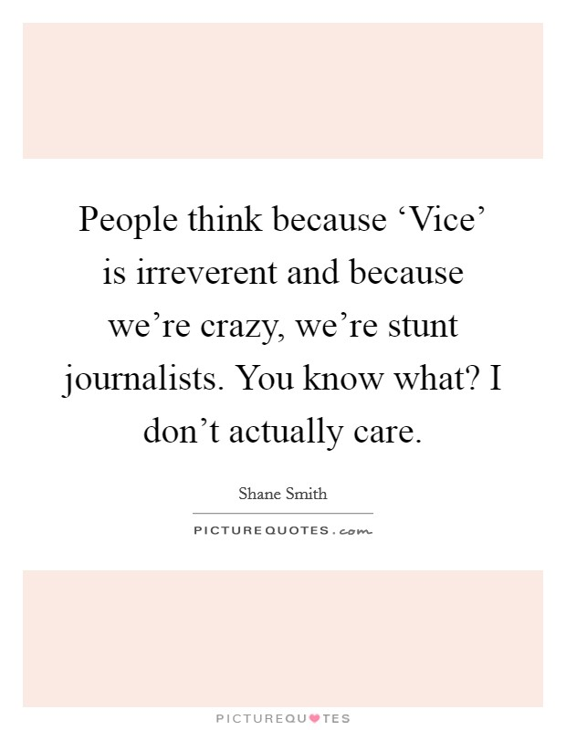 People think because 'Vice' is irreverent and because we're crazy, we're stunt journalists. You know what? I don't actually care Picture Quote #1