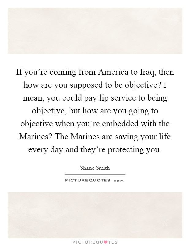 If you're coming from America to Iraq, then how are you supposed to be objective? I mean, you could pay lip service to being objective, but how are you going to objective when you're embedded with the Marines? The Marines are saving your life every day and they're protecting you Picture Quote #1