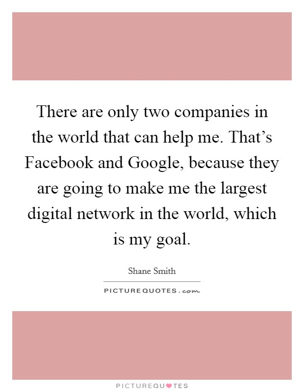 There are only two companies in the world that can help me. That's Facebook and Google, because they are going to make me the largest digital network in the world, which is my goal Picture Quote #1