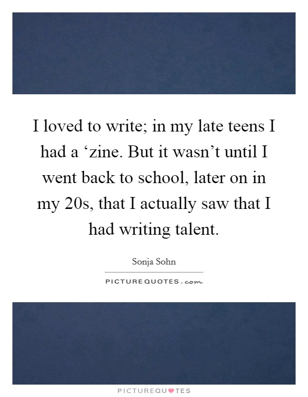 I loved to write; in my late teens I had a 'zine. But it wasn't until I went back to school, later on in my 20s, that I actually saw that I had writing talent Picture Quote #1
