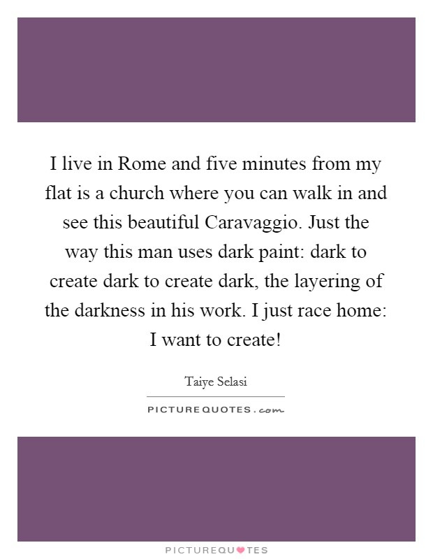 I live in Rome and five minutes from my flat is a church where you can walk in and see this beautiful Caravaggio. Just the way this man uses dark paint: dark to create dark to create dark, the layering of the darkness in his work. I just race home: I want to create! Picture Quote #1