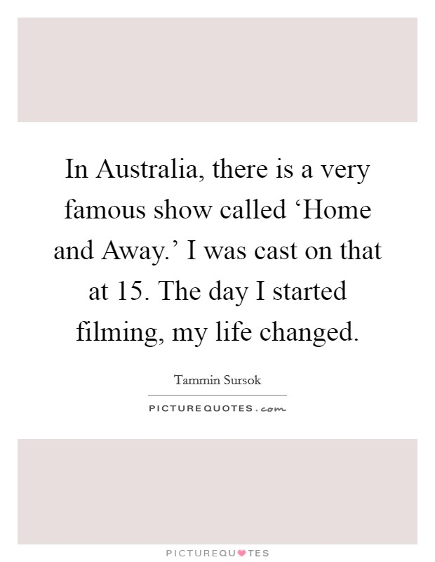 In Australia, there is a very famous show called 'Home and Away.' I was cast on that at 15. The day I started filming, my life changed Picture Quote #1