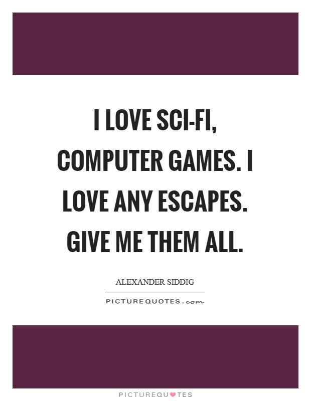 I love sci-fi, computer games. I love any escapes. Give me them all Picture Quote #1