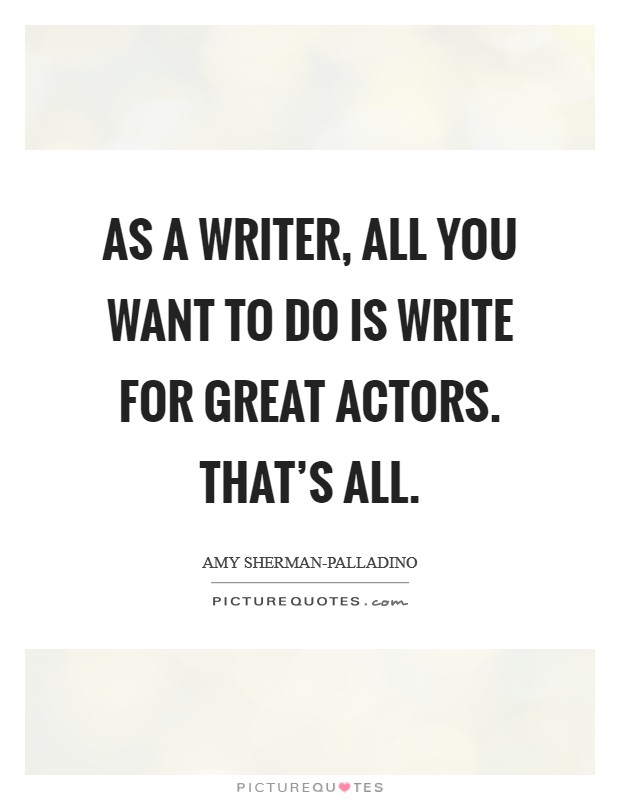 As a writer, all you want to do is write for great actors. That's all Picture Quote #1