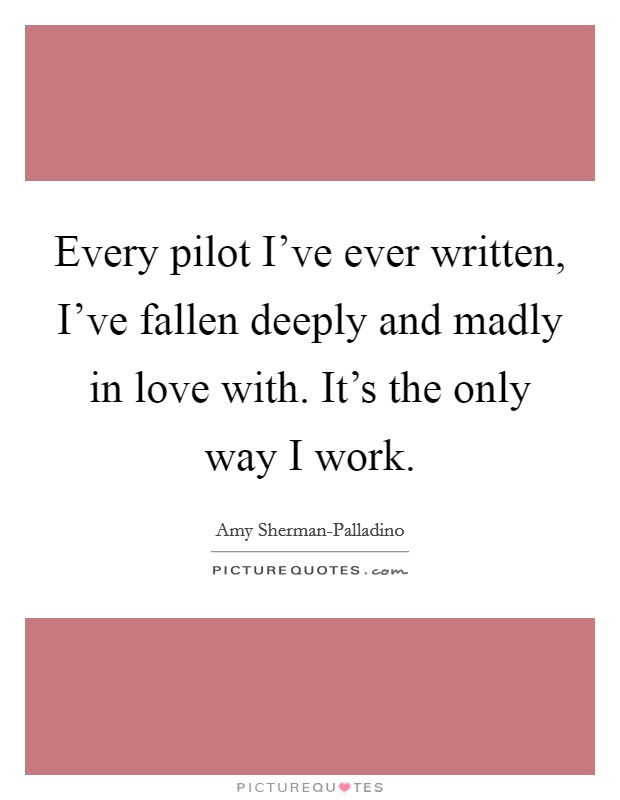 Every pilot I've ever written, I've fallen deeply and madly in love with. It's the only way I work Picture Quote #1