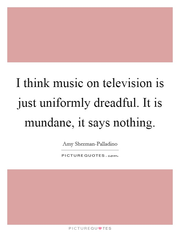 I think music on television is just uniformly dreadful. It is mundane, it says nothing Picture Quote #1