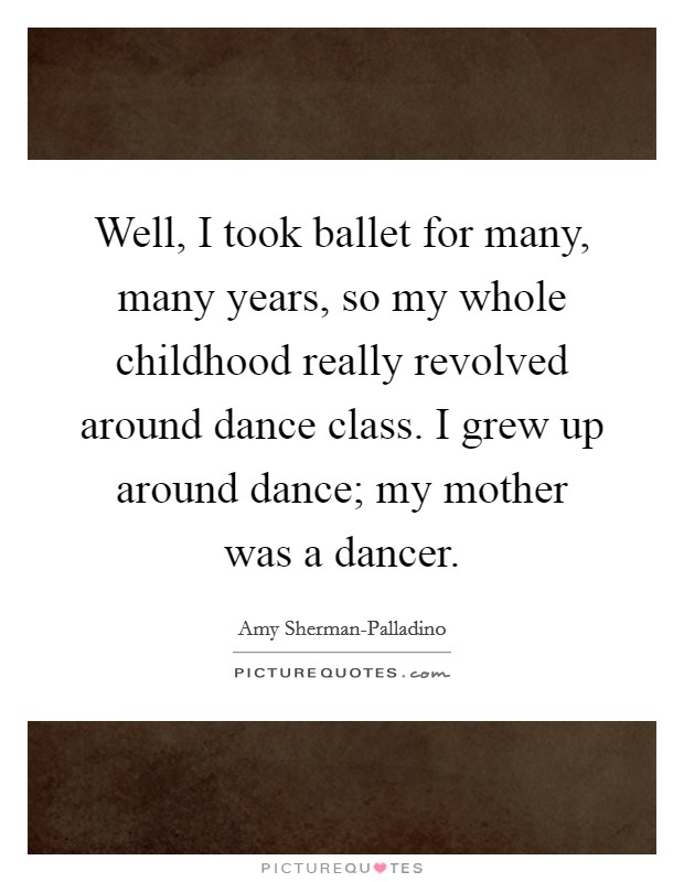 Well, I took ballet for many, many years, so my whole childhood really revolved around dance class. I grew up around dance; my mother was a dancer Picture Quote #1