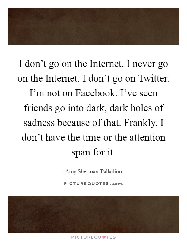 I don't go on the Internet. I never go on the Internet. I don't go on Twitter. I'm not on Facebook. I've seen friends go into dark, dark holes of sadness because of that. Frankly, I don't have the time or the attention span for it Picture Quote #1