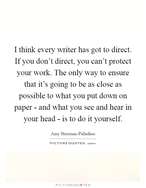I think every writer has got to direct. If you don't direct, you can't protect your work. The only way to ensure that it's going to be as close as possible to what you put down on paper - and what you see and hear in your head - is to do it yourself Picture Quote #1
