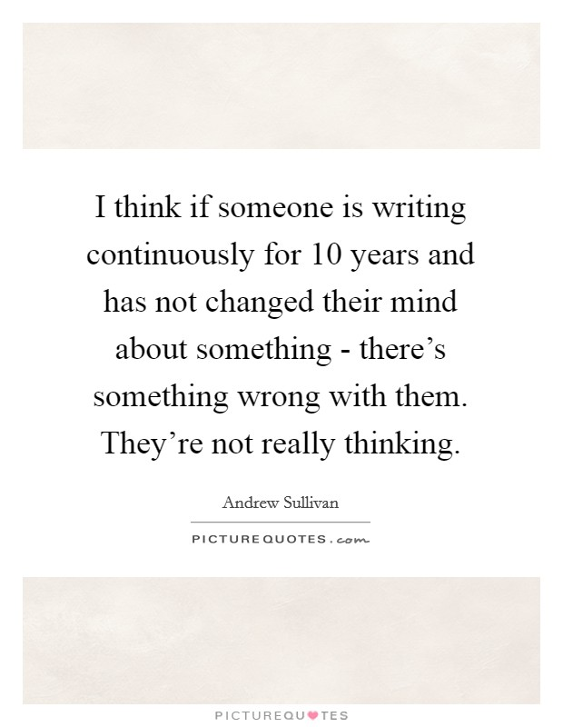 I think if someone is writing continuously for 10 years and has not changed their mind about something - there's something wrong with them. They're not really thinking Picture Quote #1
