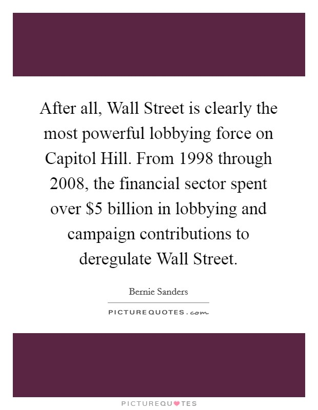 After all, Wall Street is clearly the most powerful lobbying force on Capitol Hill. From 1998 through 2008, the financial sector spent over $5 billion in lobbying and campaign contributions to deregulate Wall Street Picture Quote #1