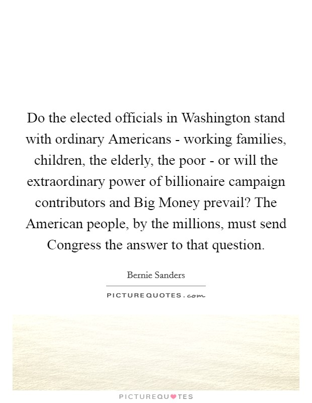 Do the elected officials in Washington stand with ordinary Americans - working families, children, the elderly, the poor - or will the extraordinary power of billionaire campaign contributors and Big Money prevail? The American people, by the millions, must send Congress the answer to that question Picture Quote #1