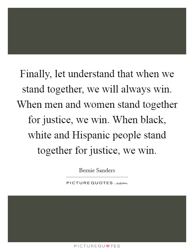 Finally, let understand that when we stand together, we will always win. When men and women stand together for justice, we win. When black, white and Hispanic people stand together for justice, we win Picture Quote #1