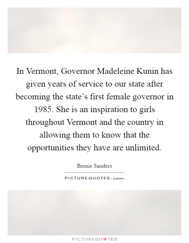 In Vermont, Governor Madeleine Kunin has given years of service to our state after becoming the state's first female governor in 1985. She is an inspiration to girls throughout Vermont and the country in allowing them to know that the opportunities they have are unlimited Picture Quote #1