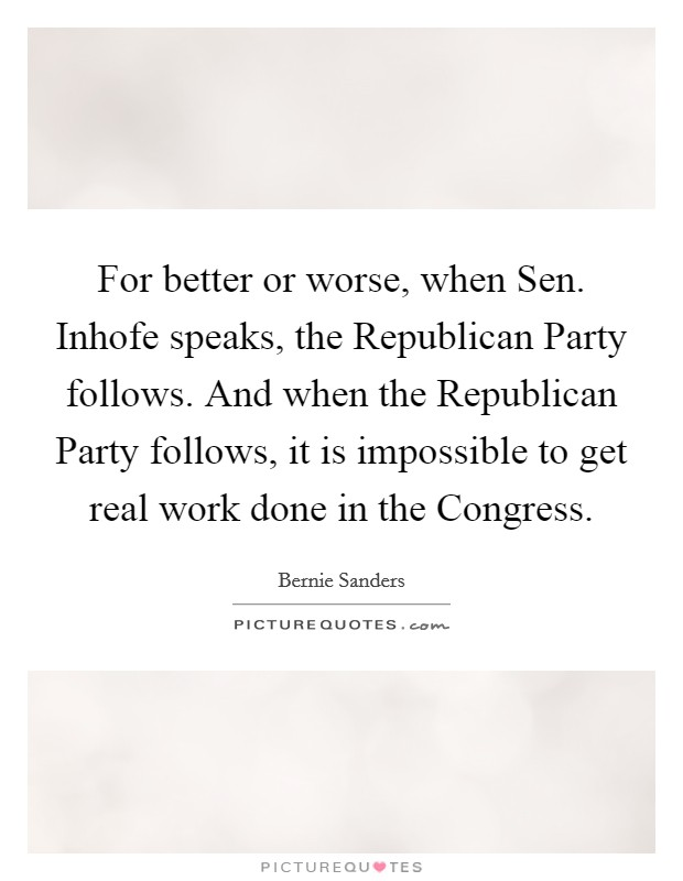 For better or worse, when Sen. Inhofe speaks, the Republican Party follows. And when the Republican Party follows, it is impossible to get real work done in the Congress Picture Quote #1