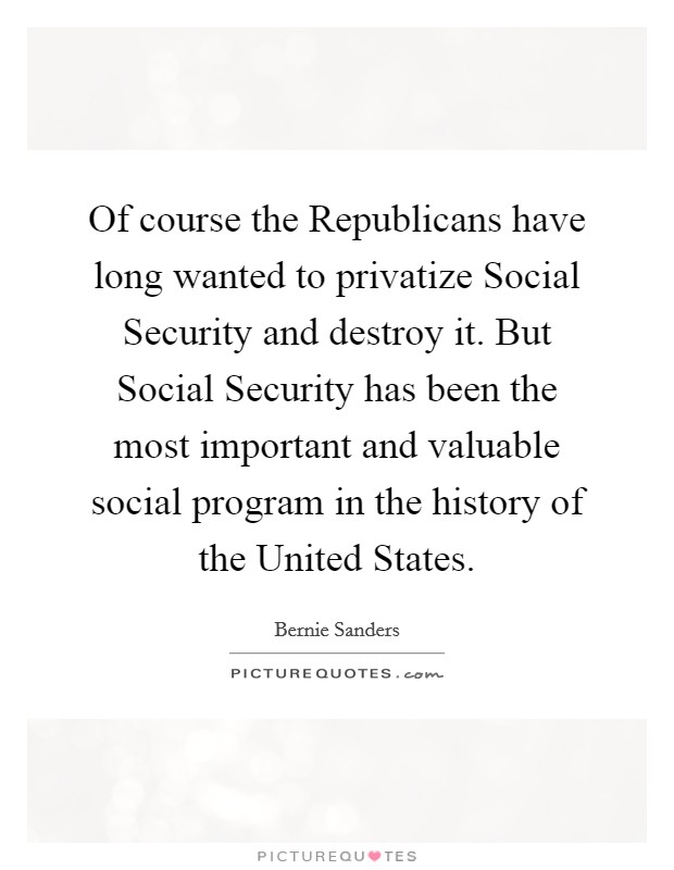 Of course the Republicans have long wanted to privatize Social Security and destroy it. But Social Security has been the most important and valuable social program in the history of the United States Picture Quote #1