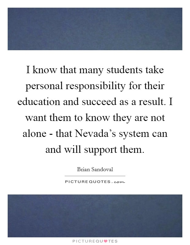 I know that many students take personal responsibility for their education and succeed as a result. I want them to know they are not alone - that Nevada's system can and will support them Picture Quote #1