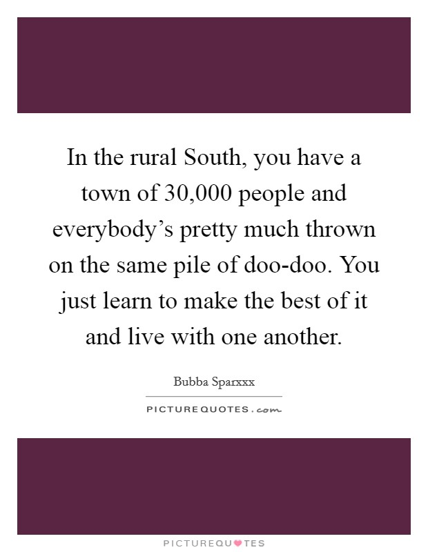 In the rural South, you have a town of 30,000 people and everybody's pretty much thrown on the same pile of doo-doo. You just learn to make the best of it and live with one another Picture Quote #1