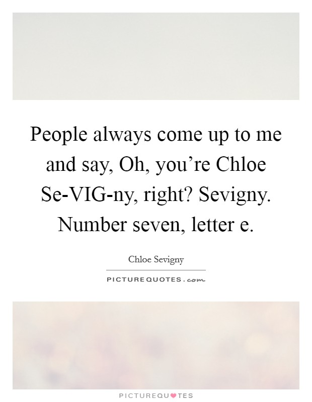 People always come up to me and say, Oh, you're Chloe Se-VIG-ny, right? Sevigny. Number seven, letter e Picture Quote #1