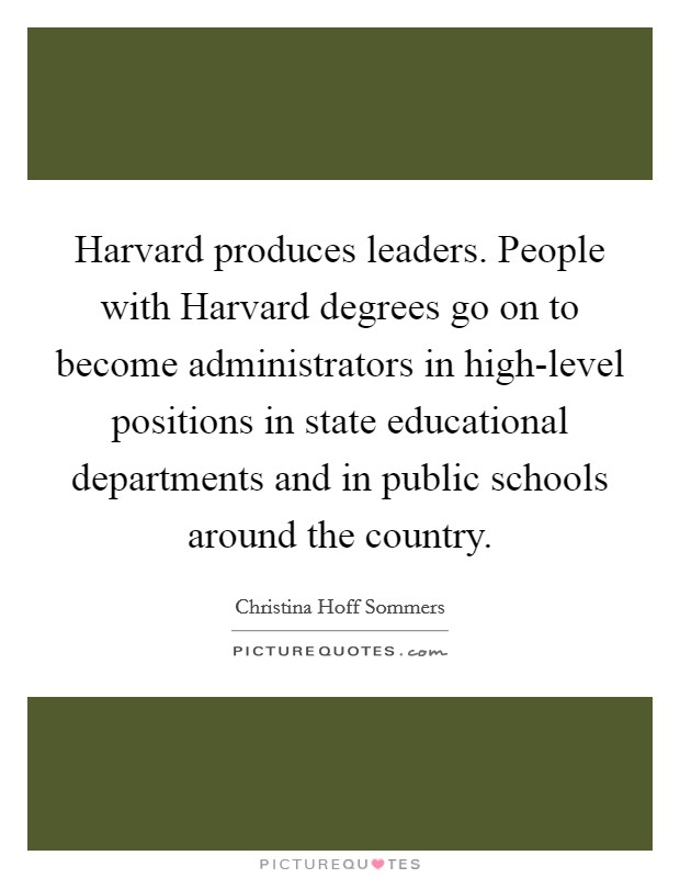 Harvard produces leaders. People with Harvard degrees go on to become administrators in high-level positions in state educational departments and in public schools around the country Picture Quote #1