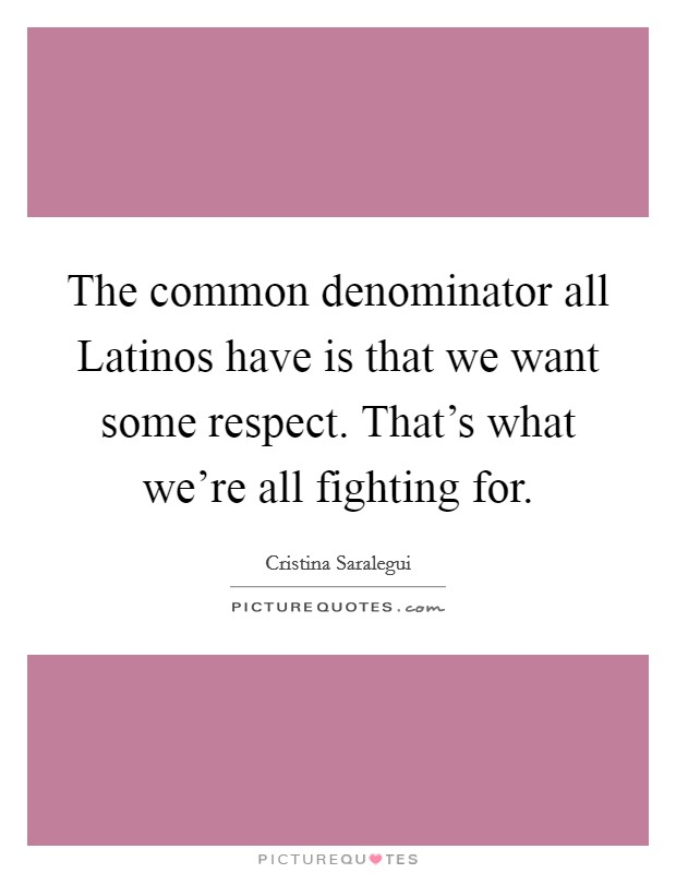 The common denominator all Latinos have is that we want some respect. That's what we're all fighting for Picture Quote #1