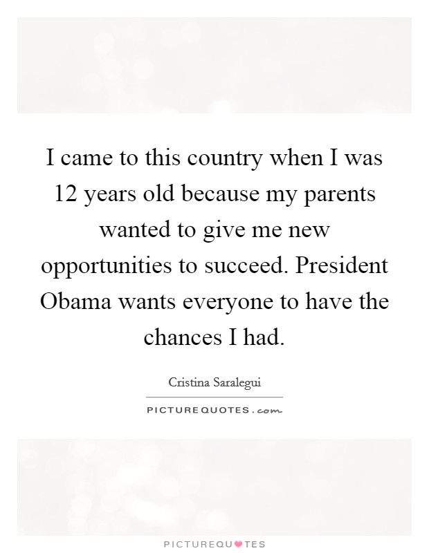 I came to this country when I was 12 years old because my parents wanted to give me new opportunities to succeed. President Obama wants everyone to have the chances I had Picture Quote #1