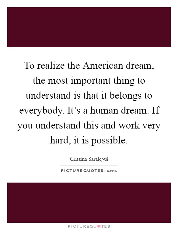 To realize the American dream, the most important thing to understand is that it belongs to everybody. It's a human dream. If you understand this and work very hard, it is possible Picture Quote #1