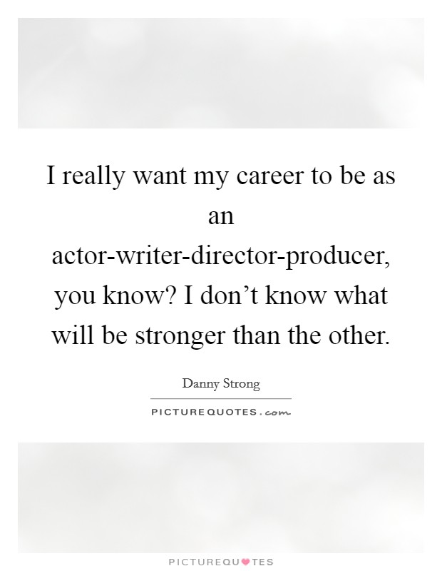 I really want my career to be as an actor-writer-director-producer, you know? I don't know what will be stronger than the other Picture Quote #1
