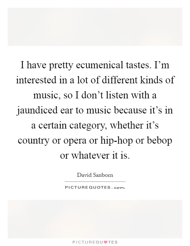 I have pretty ecumenical tastes. I'm interested in a lot of different kinds of music, so I don't listen with a jaundiced ear to music because it's in a certain category, whether it's country or opera or hip-hop or bebop or whatever it is Picture Quote #1
