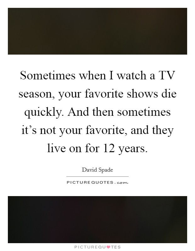 Sometimes when I watch a TV season, your favorite shows die quickly. And then sometimes it's not your favorite, and they live on for 12 years Picture Quote #1