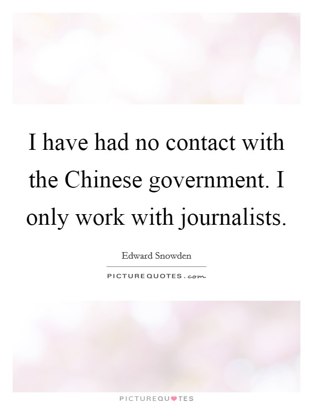 I have had no contact with the Chinese government. I only work with journalists Picture Quote #1