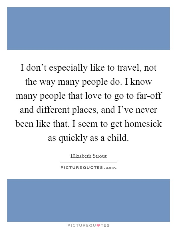I don't especially like to travel, not the way many people do. I know many people that love to go to far-off and different places, and I've never been like that. I seem to get homesick as quickly as a child Picture Quote #1