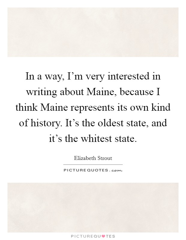 In a way, I'm very interested in writing about Maine, because I think Maine represents its own kind of history. It's the oldest state, and it's the whitest state Picture Quote #1