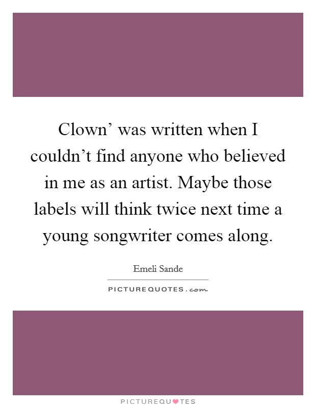 Clown' was written when I couldn't find anyone who believed in me as an artist. Maybe those labels will think twice next time a young songwriter comes along Picture Quote #1