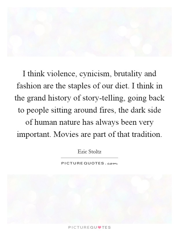 I think violence, cynicism, brutality and fashion are the staples of our diet. I think in the grand history of story-telling, going back to people sitting around fires, the dark side of human nature has always been very important. Movies are part of that tradition Picture Quote #1