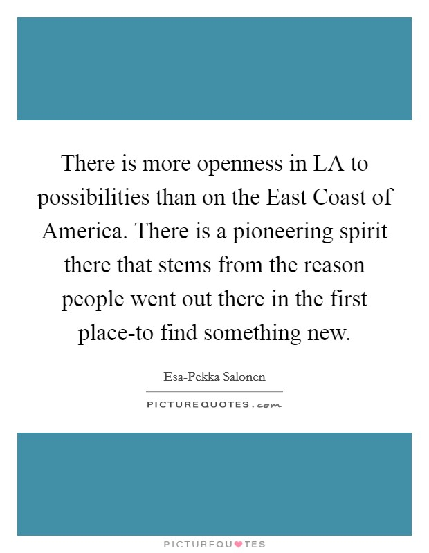 There is more openness in LA to possibilities than on the East Coast of America. There is a pioneering spirit there that stems from the reason people went out there in the first place-to find something new Picture Quote #1