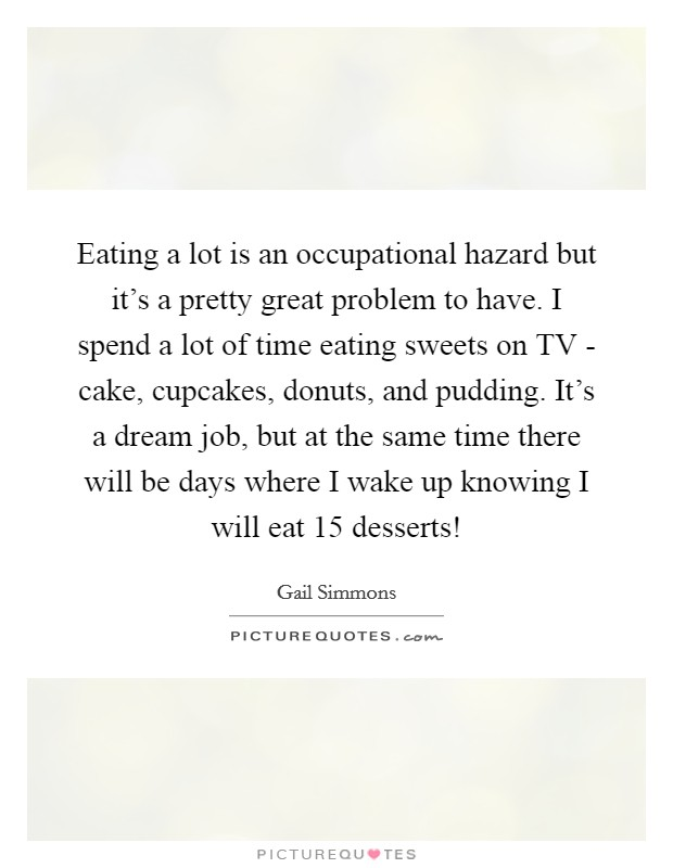 Eating a lot is an occupational hazard but it's a pretty great problem to have. I spend a lot of time eating sweets on TV - cake, cupcakes, donuts, and pudding. It's a dream job, but at the same time there will be days where I wake up knowing I will eat 15 desserts! Picture Quote #1